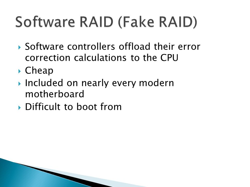  Software controllers offload their error correction calculations to the CPU  Cheap  Included on nearly every modern motherboard  Difficult to boot from