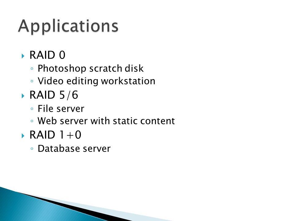  RAID 0 ◦ Photoshop scratch disk ◦ Video editing workstation  RAID 5/6 ◦ File server ◦ Web server with static content  RAID 1+0 ◦ Database server