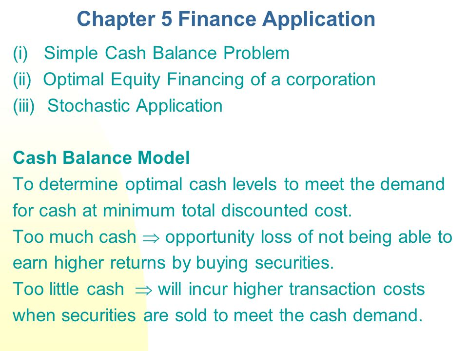 Chapter 5 Finance Application (i) Simple Cash Balance Problem (ii) Optimal Equity Financing of a corporation (iii) Stochastic Application Cash Balance Model To determine optimal cash levels to meet the demand for cash at minimum total discounted cost.