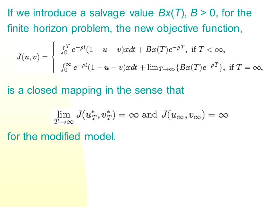 If we introduce a salvage value Bx(T), B > 0, for the finite horizon problem, the new objective function, is a closed mapping in the sense that for the modified model.