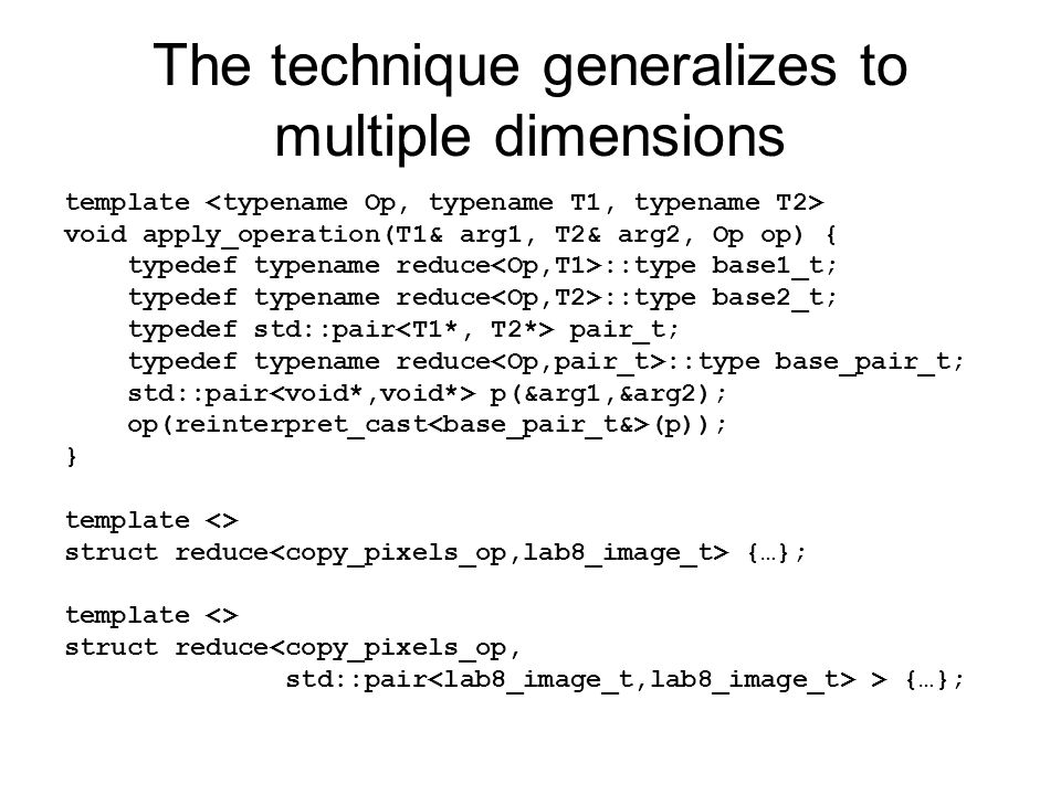The technique generalizes to multiple dimensions template void apply_operation(T1& arg1, T2& arg2, Op op) { typedef typename reduce ::type base1_t; typedef typename reduce ::type base2_t; typedef std::pair pair_t; typedef typename reduce ::type base_pair_t; std::pair p(&arg1,&arg2); op(reinterpret_cast (p)); } template <> struct reduce {…}; template <> struct reduce<copy_pixels_op, std::pair > {…};