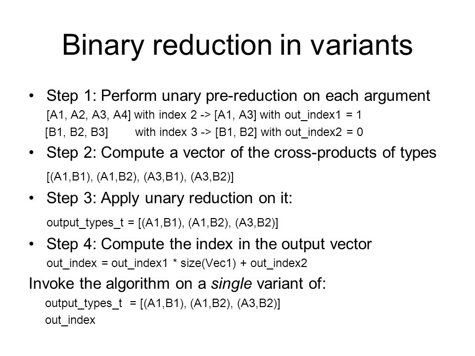 Binary reduction in variants Step 1: Perform unary pre-reduction on each argument [A1, A2, A3, A4] with index 2 -> [A1, A3] with out_index1 = 1 [B1, B2, B3] with index 3 -> [B1, B2] with out_index2 = 0 Step 2: Compute a vector of the cross-products of types [(A1,B1), (A1,B2), (A3,B1), (A3,B2)] Step 3: Apply unary reduction on it: output_types_t = [(A1,B1), (A1,B2), (A3,B2)] Step 4: Compute the index in the output vector out_index = out_index1 * size(Vec1) + out_index2 Invoke the algorithm on a single variant of: output_types_t = [(A1,B1), (A1,B2), (A3,B2)] out_index