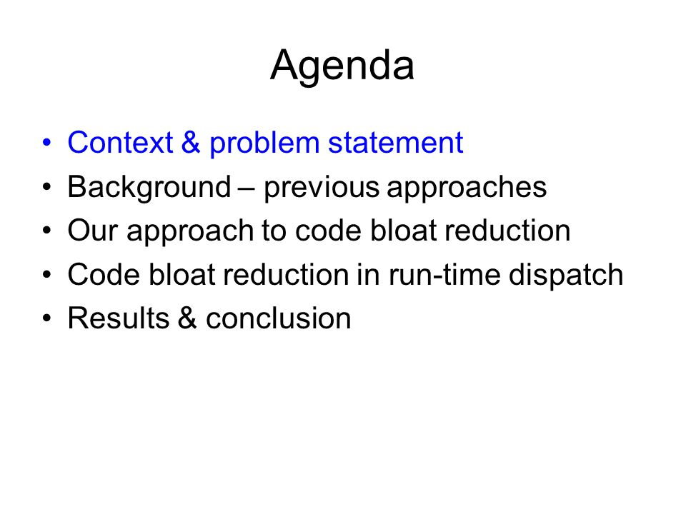 Agenda Context & problem statement Background – previous approaches Our approach to code bloat reduction Code bloat reduction in run-time dispatch Results & conclusion