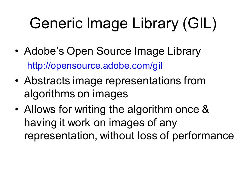 Generic Image Library (GIL) Adobe's Open Source Image Library http://opensource.adobe.com/gil Abstracts image representations from algorithms on images Allows for writing the algorithm once & having it work on images of any representation, without loss of performance