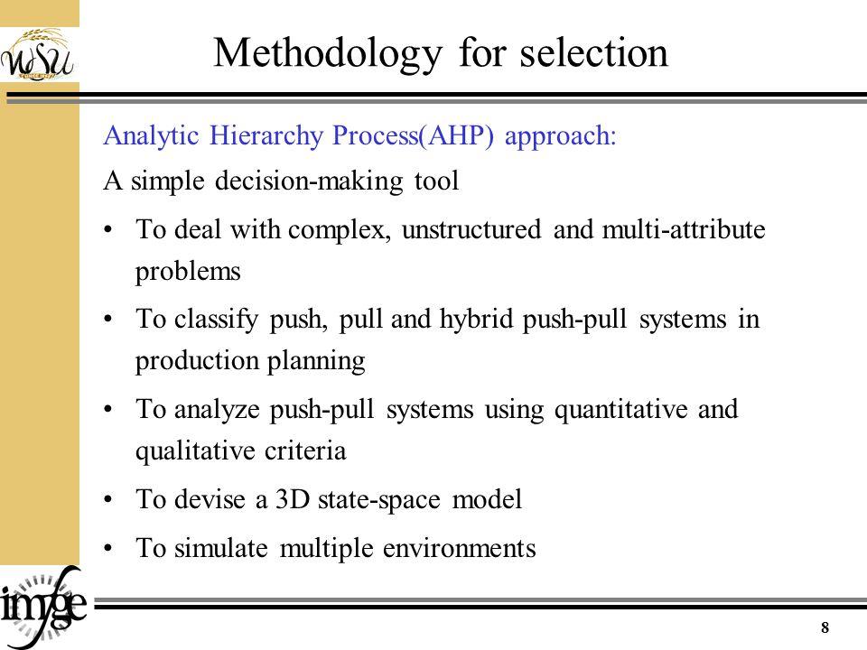 Methodology for selection Analytic Hierarchy Process(AHP) approach: A simple decision-making tool To deal with complex, unstructured and multi-attribute problems To classify push, pull and hybrid push-pull systems in production planning To analyze push-pull systems using quantitative and qualitative criteria To devise a 3D state-space model To simulate multiple environments 8