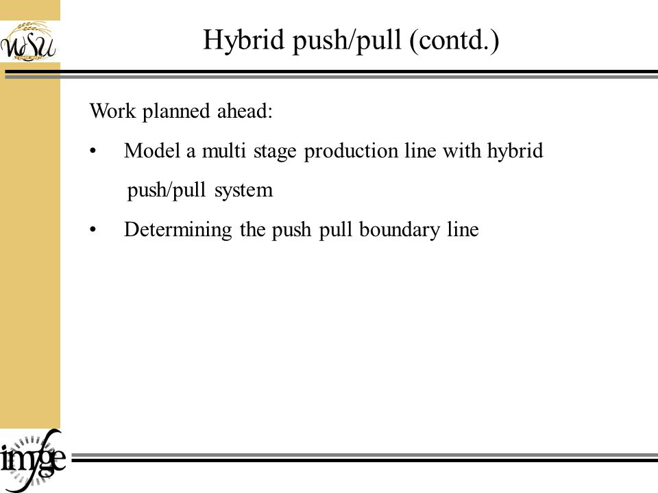 Hybrid push/pull (contd.) Work planned ahead: Model a multi stage production line with hybrid push/pull system Determining the push pull boundary line