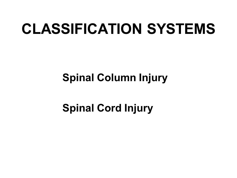 CLASSIFICATION SYSTEMS Spinal Column Injury Spinal Cord Injury
