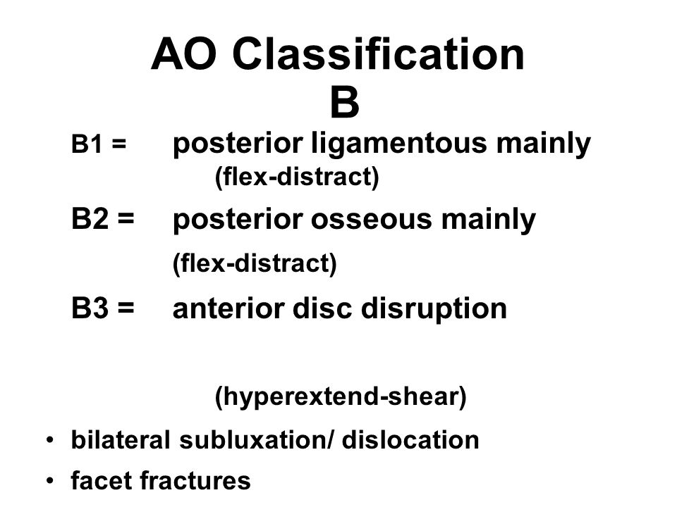 AO Classification B B1 = posterior ligamentous mainly (flex-distract) B2 =posterior osseous mainly (flex-distract) B3 =anterior disc disruption (hyper