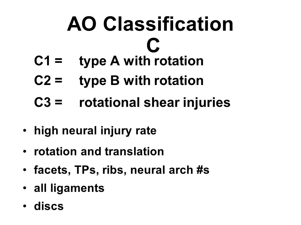 AO Classification C C1 =type A with rotation C2 =type B with rotation C3 =rotational shear injuries high neural injury rate rotation and translation f