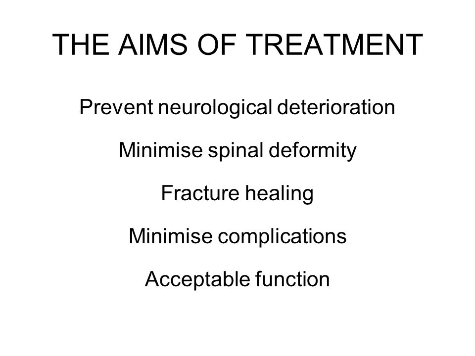 THE AIMS OF TREATMENT Prevent neurological deterioration Minimise spinal deformity Fracture healing Minimise complications Acceptable function