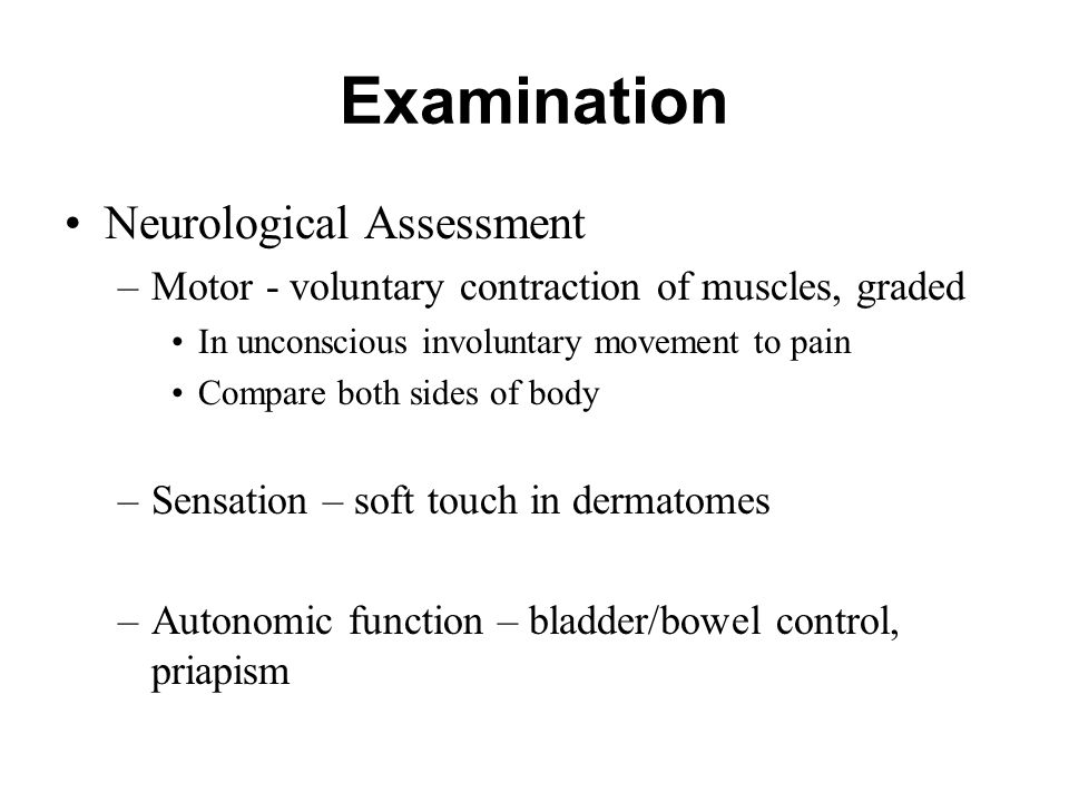 Examination Neurological Assessment –Motor - voluntary contraction of muscles, graded In unconscious involuntary movement to pain Compare both sides o