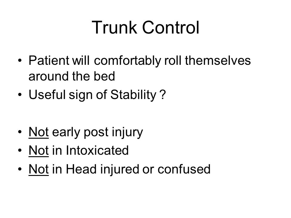 Trunk Control Patient will comfortably roll themselves around the bed Useful sign of Stability ? Not early post injury Not in Intoxicated Not in Head