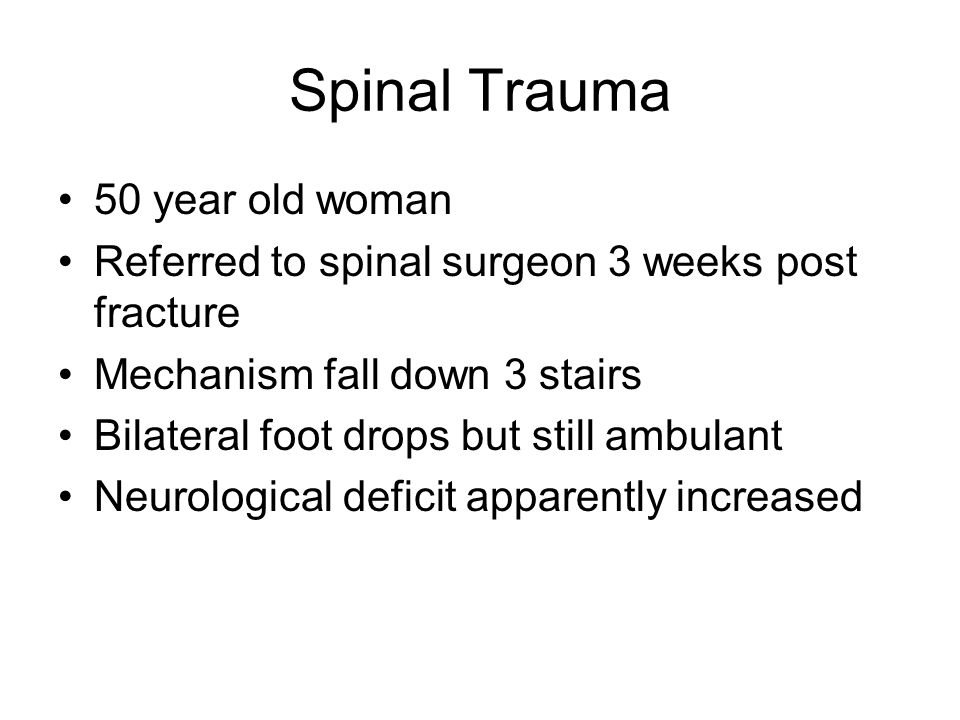 Spinal Trauma 50 year old woman Referred to spinal surgeon 3 weeks post fracture Mechanism fall down 3 stairs Bilateral foot drops but still ambulant