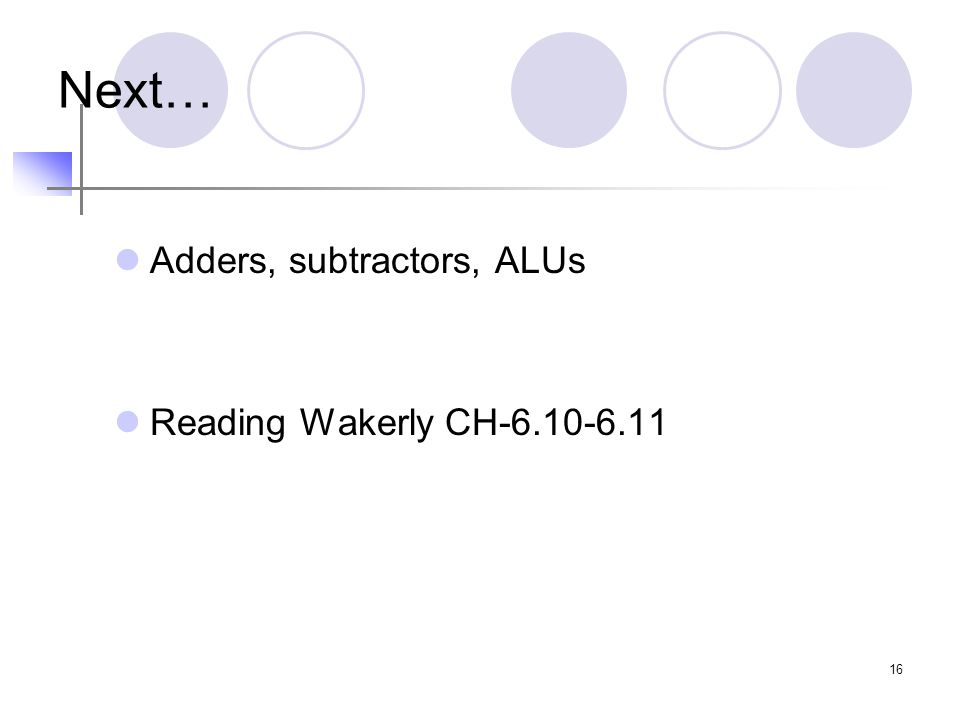 16 Next… Adders, subtractors, ALUs Reading Wakerly CH-6.10-6.11
