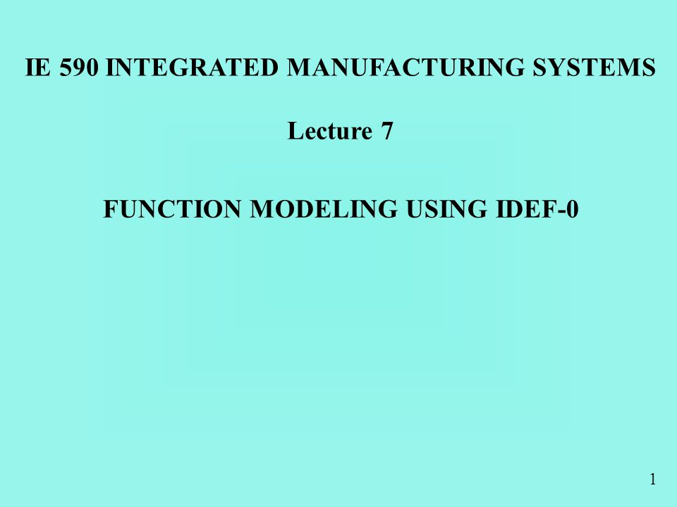 1 FUNCTION MODELING USING IDEF-0 IE 590 INTEGRATED MANUFACTURING SYSTEMS Lecture 7