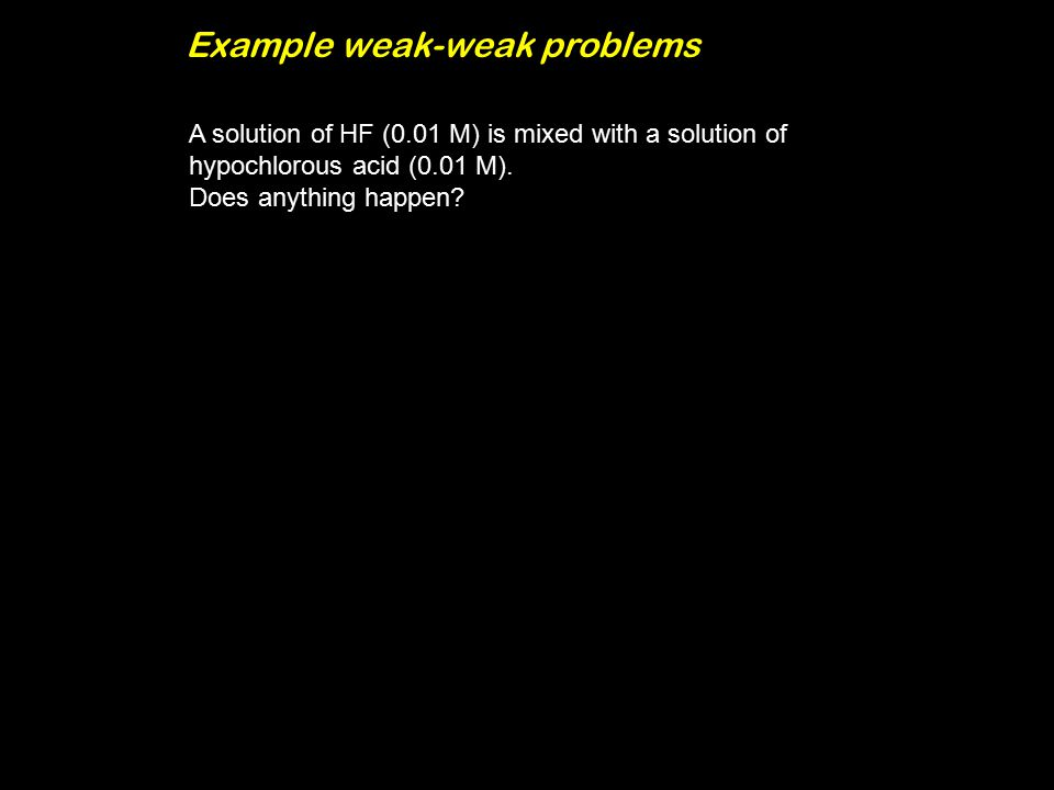 Example weak-weak problems A solution of HF (0.01 M) is mixed with a solution of hypochlorous acid (0.01 M).