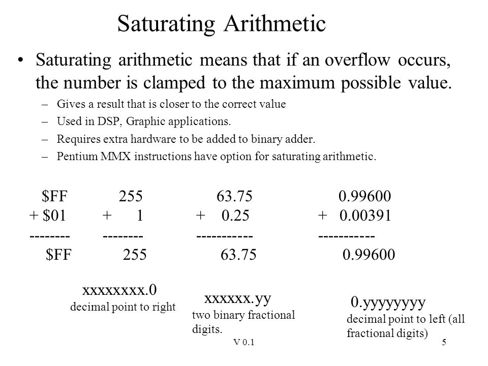 V 0.15 Saturating Arithmetic Saturating arithmetic means that if an overflow occurs, the number is clamped to the maximum possible value. –Gives a res
