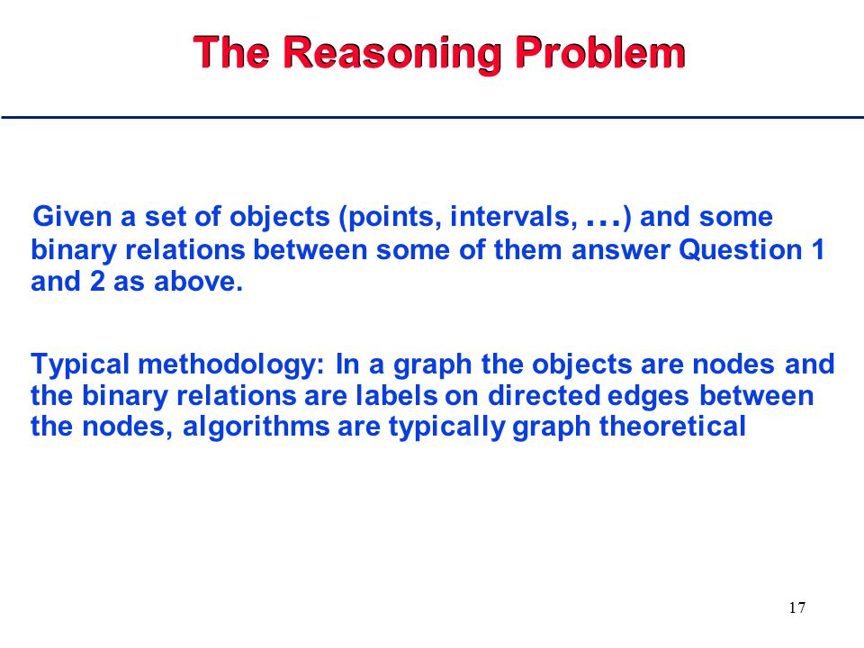 17 The Reasoning Problem Given a set of objects (points, intervals, … ) and some binary relations between some of them answer Question 1 and 2 as abov