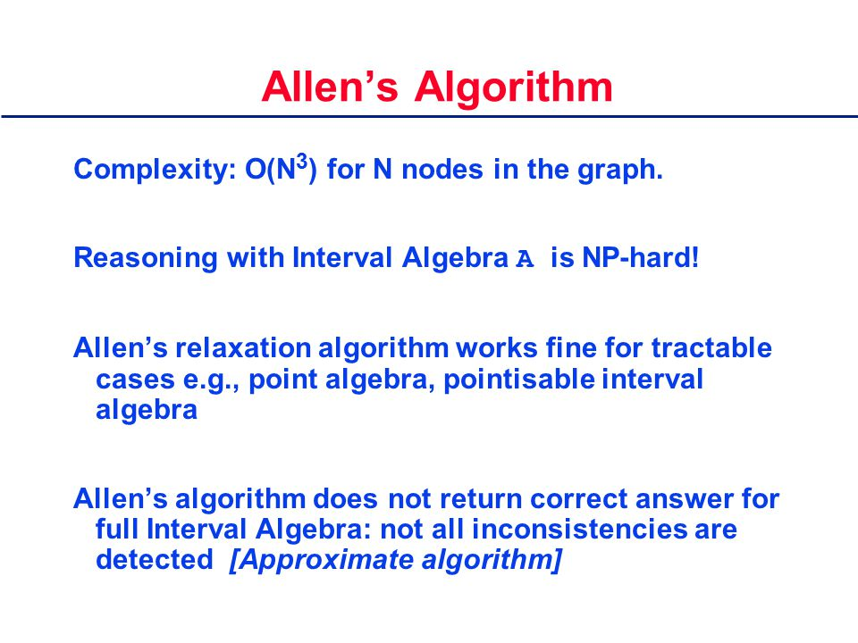 Allen's Algorithm Complexity: O(N 3 ) for N nodes in the graph. Reasoning with Interval Algebra A is NP-hard! Allen's relaxation algorithm works fine