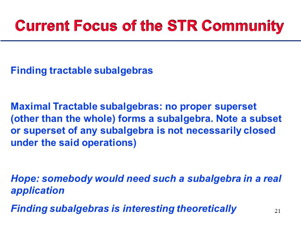 21 Current Focus of the STR Community Finding tractable subalgebras Maximal Tractable subalgebras: no proper superset (other than the whole) forms a s