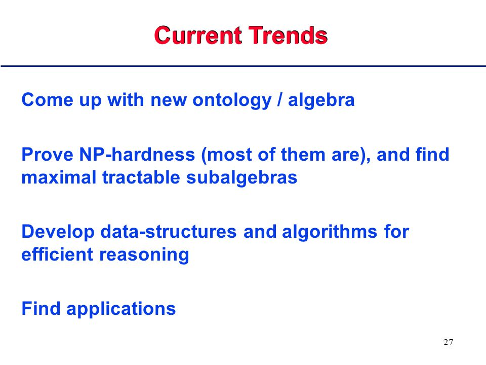 27 Come up with new ontology / algebra Prove NP-hardness (most of them are), and find maximal tractable subalgebras Develop data-structures and algori