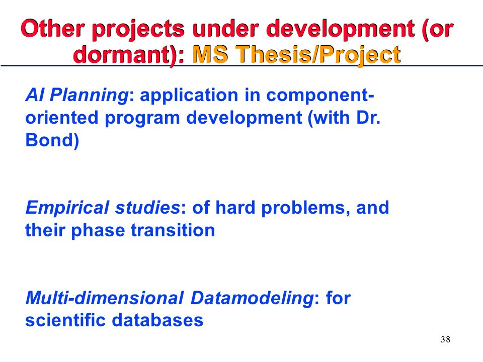 38 Other projects under development (or dormant): MS Thesis/Project AI Planning: application in component- oriented program development (with Dr. Bond
