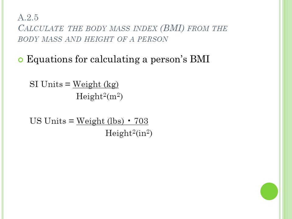 A.2.5 C ALCULATE THE BODY MASS INDEX (BMI) FROM THE BODY MASS AND HEIGHT OF A PERSON Equations for calculating a person's BMI SI Units = Weight (kg) Height 2 (m 2 ) US Units = Weight (lbs) 703 Height 2 (in 2 )