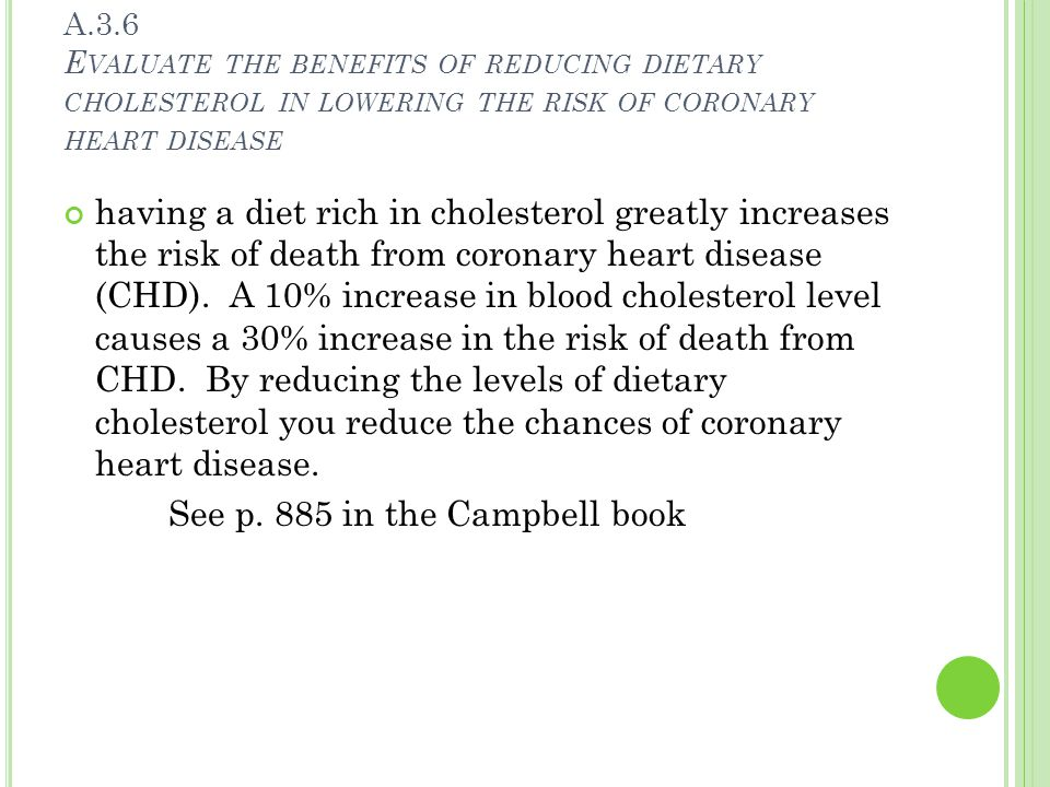A.3.6 E VALUATE THE BENEFITS OF REDUCING DIETARY CHOLESTEROL IN LOWERING THE RISK OF CORONARY HEART DISEASE having a diet rich in cholesterol greatly increases the risk of death from coronary heart disease (CHD).