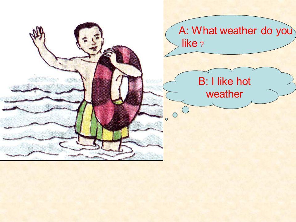 A: What weather do you like ? B: I like cold weather