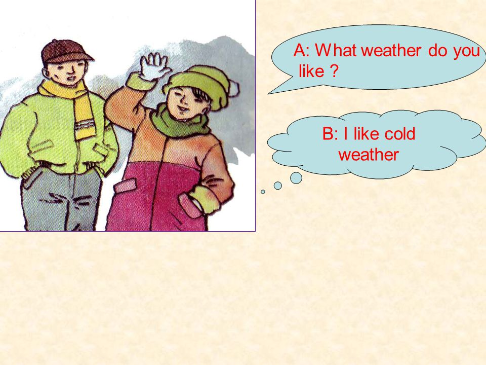 A: What weather do you like B: I like cold weather