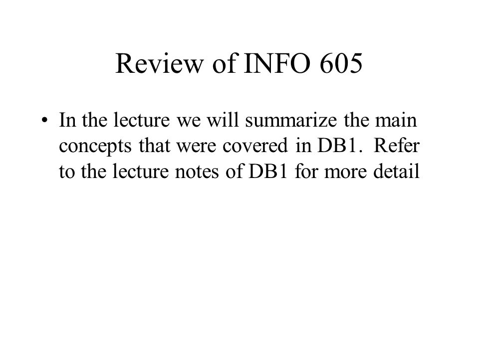 Review of INFO 605 In the lecture we will summarize the main concepts that were covered in DB1.
