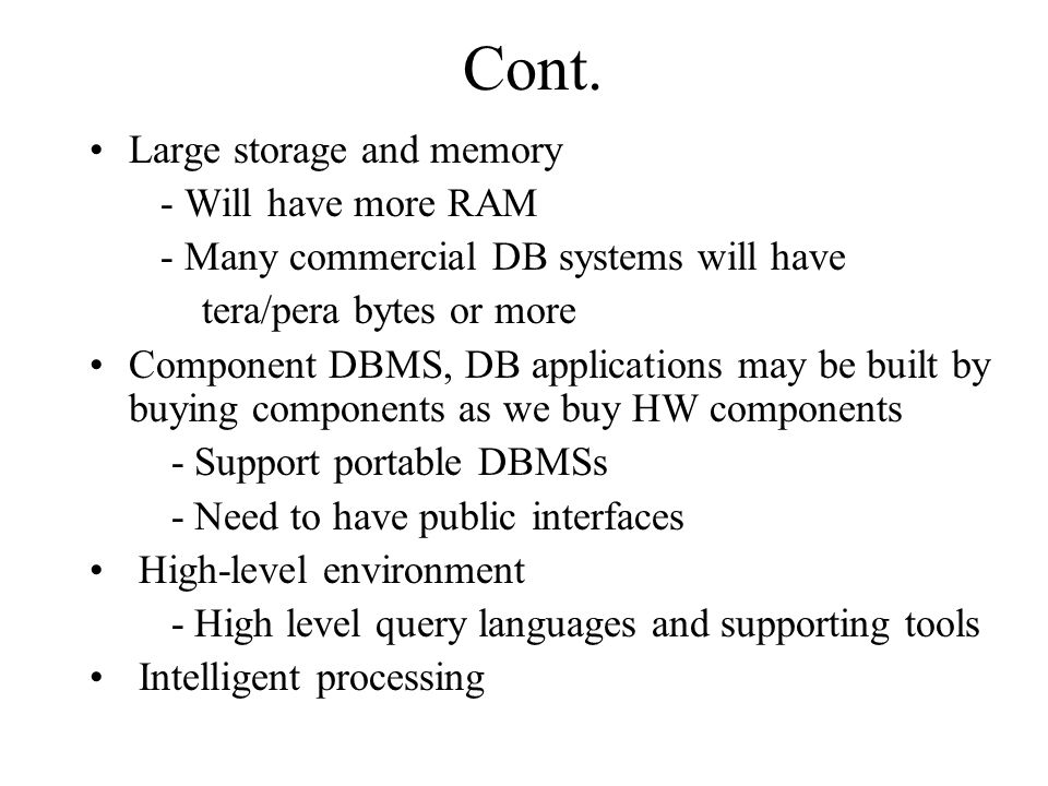 Cont. Large storage and memory - Will have more RAM - Many commercial DB systems will have tera/pera bytes or more Component DBMS, DB applications may