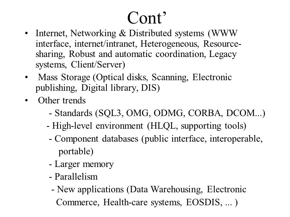 Cont' Internet, Networking & Distributed systems (WWW interface, internet/intranet, Heterogeneous, Resource- sharing, Robust and automatic coordination, Legacy systems, Client/Server) Mass Storage (Optical disks, Scanning, Electronic publishing, Digital library, DIS) Other trends - Standards (SQL3, OMG, ODMG, CORBA, DCOM...) - High-level environment (HLQL, supporting tools) - Component databases (public interface, interoperable, portable) - Larger memory - Parallelism - New applications (Data Warehousing, Electronic Commerce, Health-care systems, EOSDIS,...
