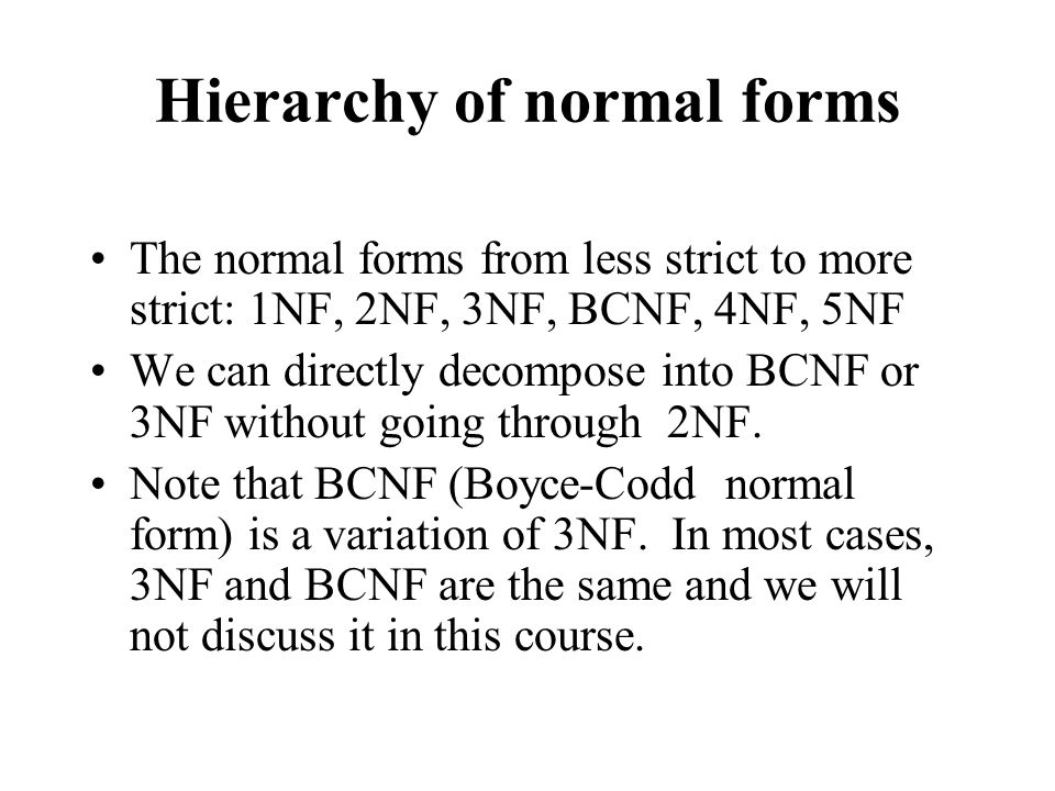 Hierarchy of normal forms The normal forms from less strict to more strict: 1NF, 2NF, 3NF, BCNF, 4NF, 5NF We can directly decompose into BCNF or 3NF without going through 2NF.