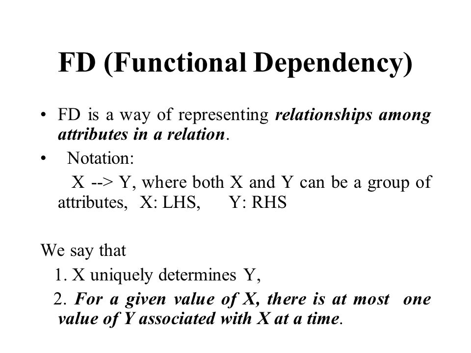 FD (Functional Dependency) FD is a way of representing relationships among attributes in a relation.