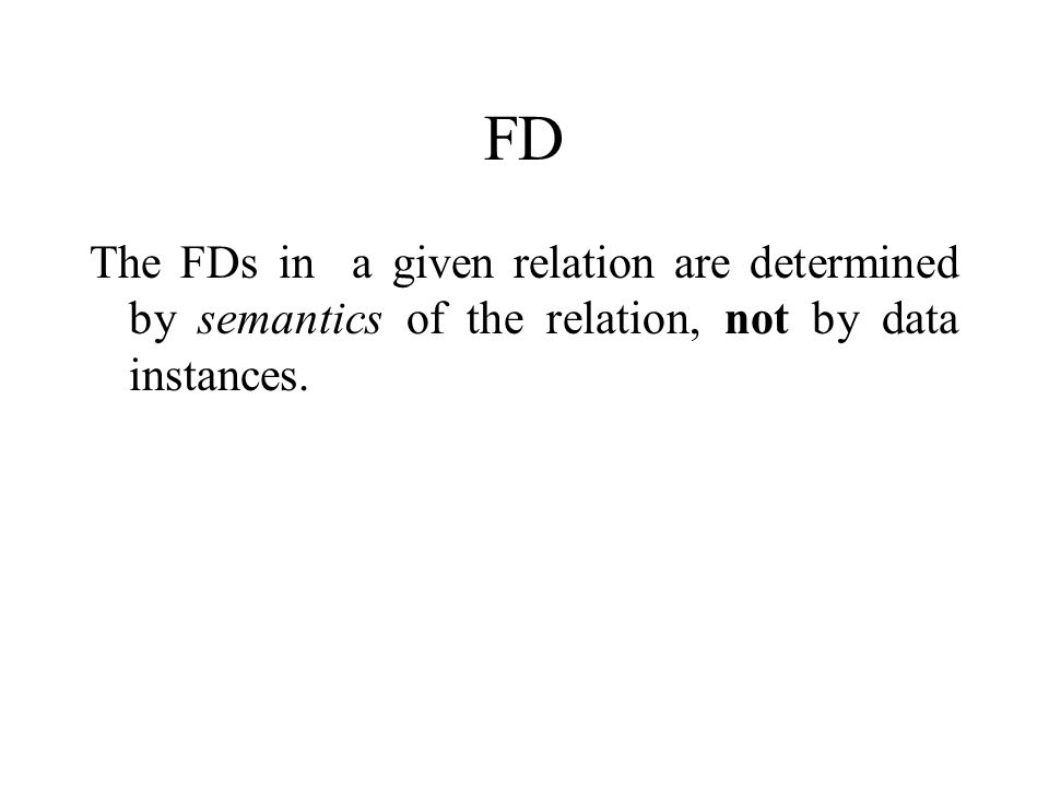 FD The FDs in a given relation are determined by semantics of the relation, not by data instances.