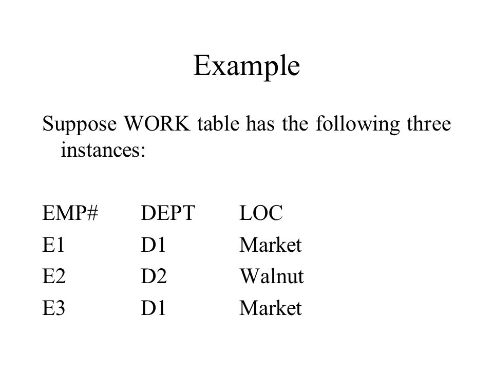 Example Suppose WORK table has the following three instances: EMP#DEPTLOC E1D1Market E2D2Walnut E3D1Market