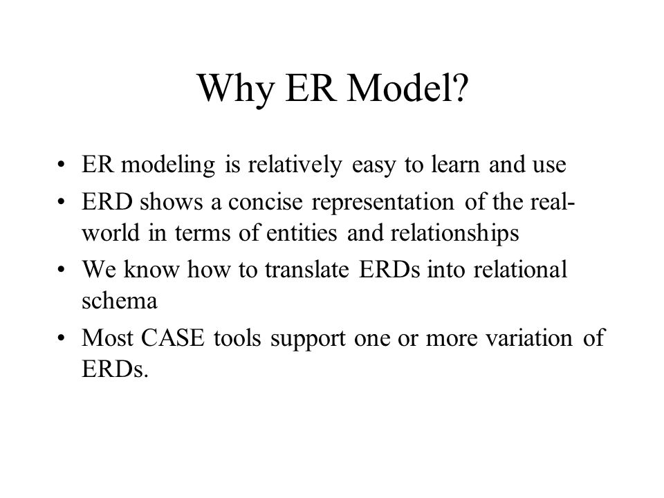 Why ER Model? ER modeling is relatively easy to learn and use ERD shows a concise representation of the real- world in terms of entities and relations
