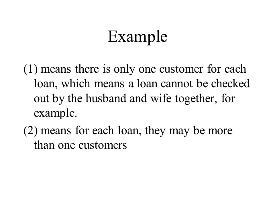 Example (1) means there is only one customer for each loan, which means a loan cannot be checked out by the husband and wife together, for example.