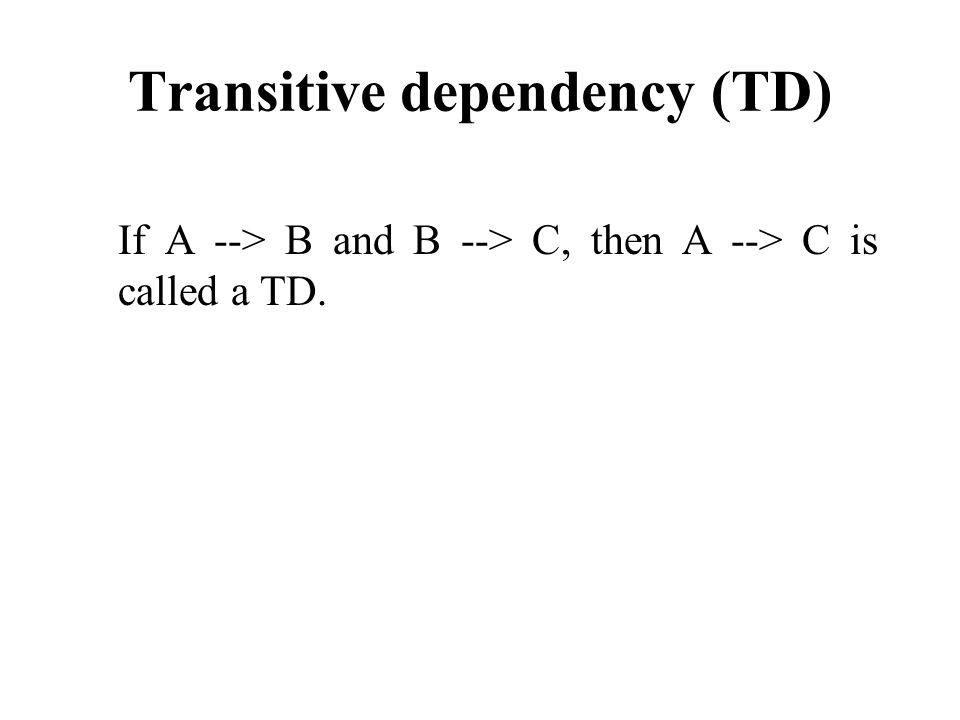 Transitive dependency (TD) If A --> B and B --> C, then A --> C is called a TD.