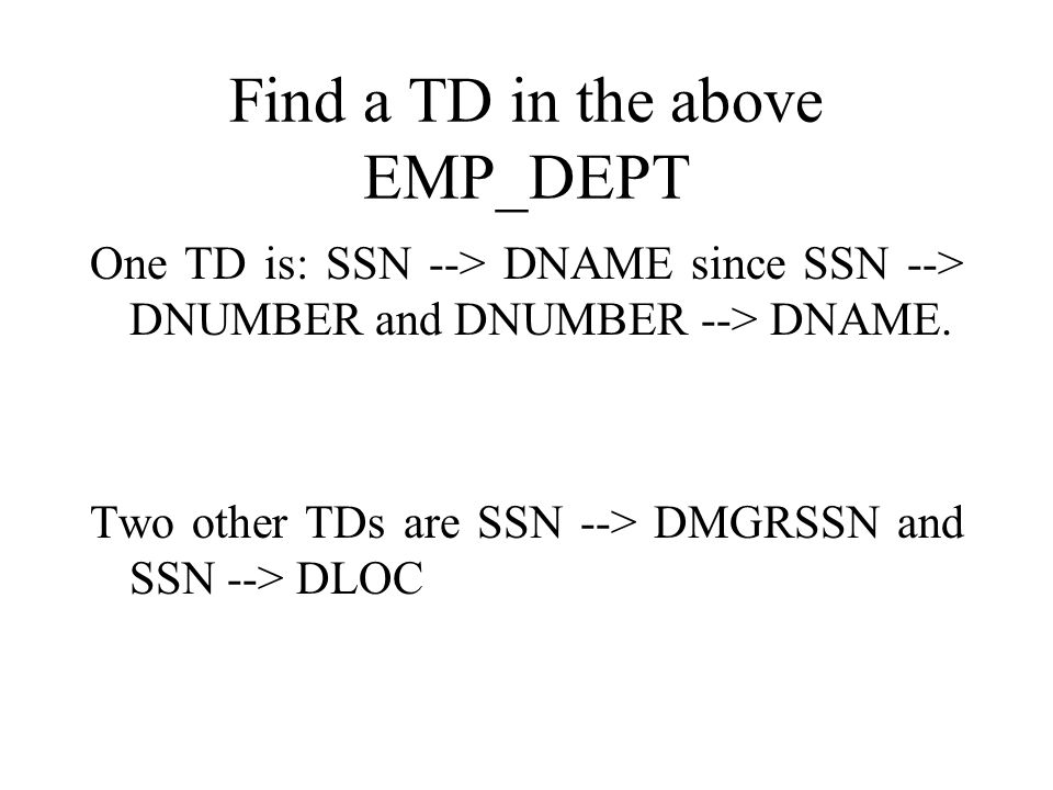 Find a TD in the above EMP_DEPT One TD is: SSN --> DNAME since SSN --> DNUMBER and DNUMBER --> DNAME.
