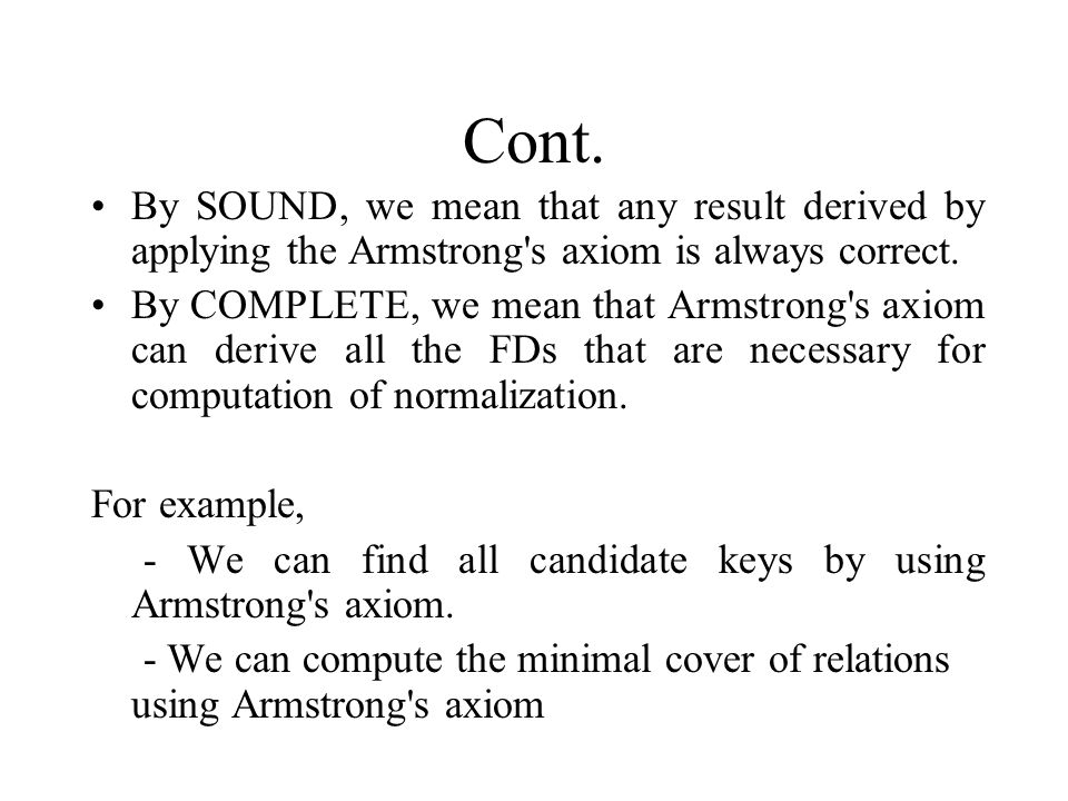 Cont. By SOUND, we mean that any result derived by applying the Armstrong's axiom is always correct. By COMPLETE, we mean that Armstrong's axiom can d