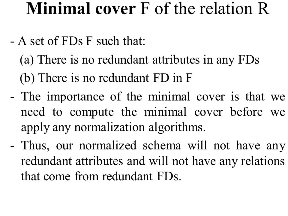 Minimal cover F of the relation R - A set of FDs F such that: (a) There is no redundant attributes in any FDs (b) There is no redundant FD in F -The importance of the minimal cover is that we need to compute the minimal cover before we apply any normalization algorithms.