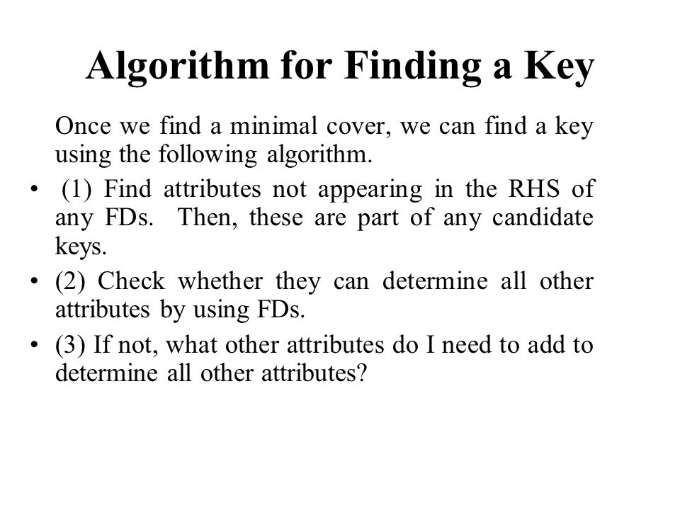 Algorithm for Finding a Key Once we find a minimal cover, we can find a key using the following algorithm.