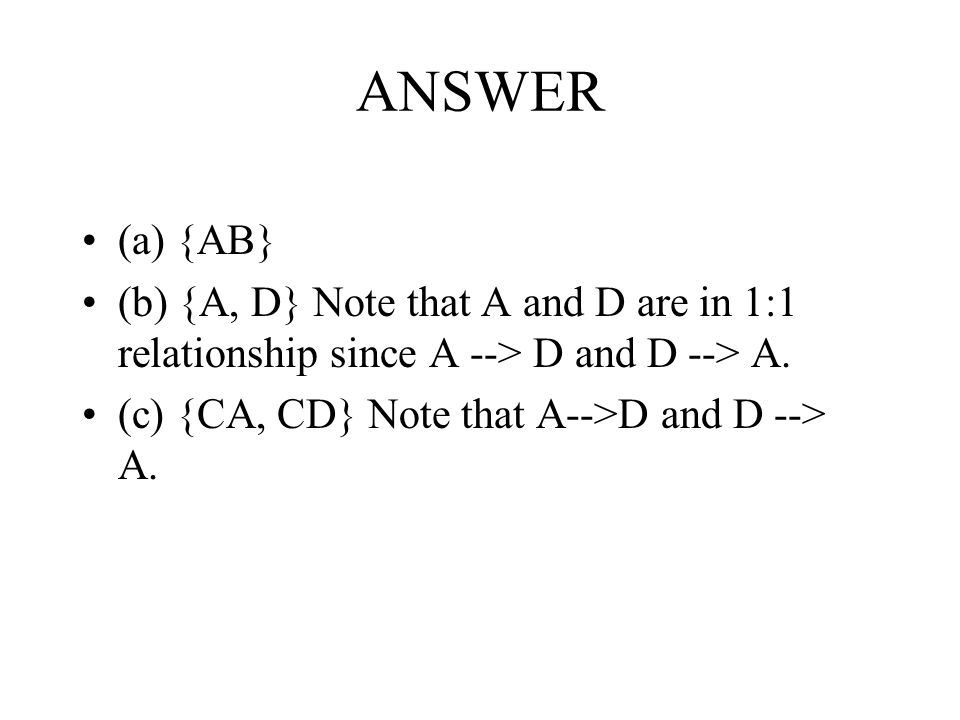 ANSWER (a) {AB} (b) {A, D} Note that A and D are in 1:1 relationship since A --> D and D --> A.