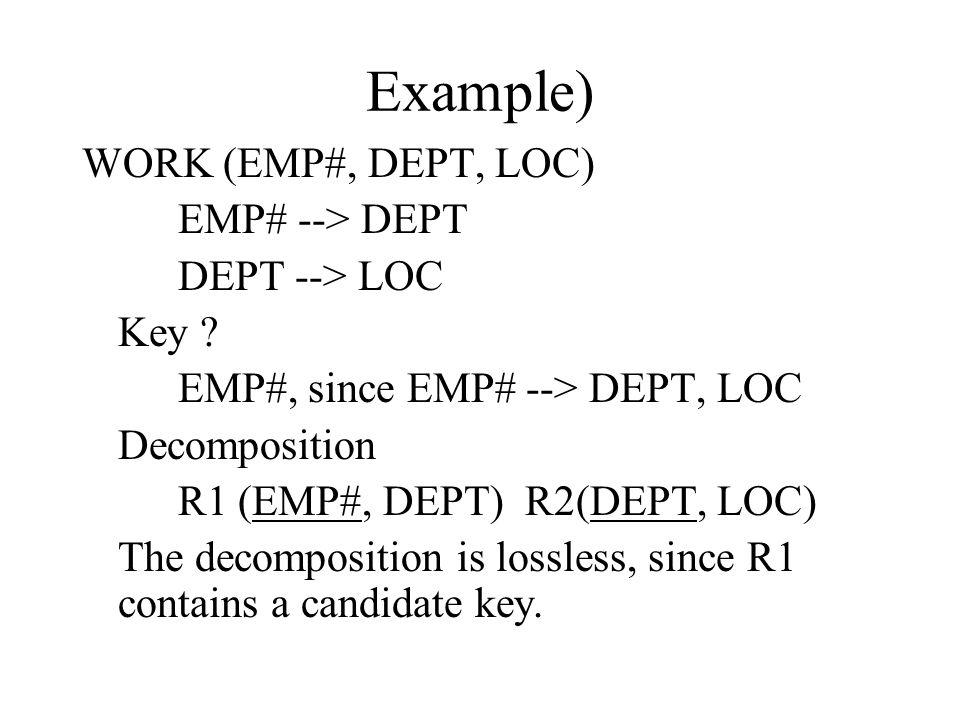 Example) WORK (EMP#, DEPT, LOC) EMP# --> DEPT DEPT --> LOC Key ? EMP#, since EMP# --> DEPT, LOC Decomposition R1 (EMP#, DEPT) R2(DEPT, LOC) The decomp