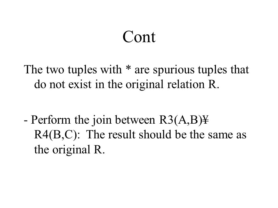 Cont The two tuples with * are spurious tuples that do not exist in the original relation R.