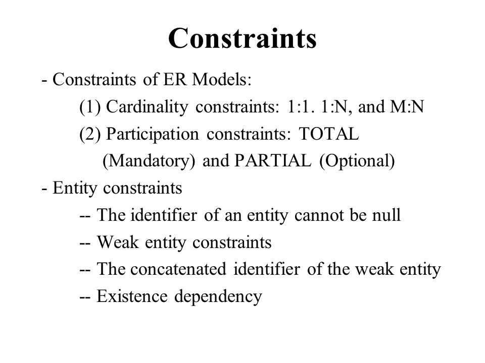 Constraints - Constraints of ER Models: (1) Cardinality constraints: 1:1. 1:N, and M:N (2) Participation constraints: TOTAL (Mandatory) and PARTIAL (O