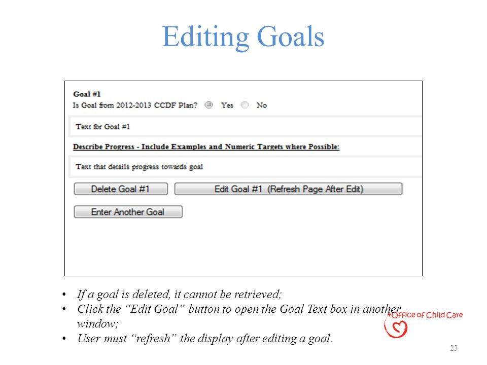 "Editing Goals 23 If a goal is deleted, it cannot be retrieved; Click the ""Edit Goal"" button to open the Goal Text box in another window; User must ""re"