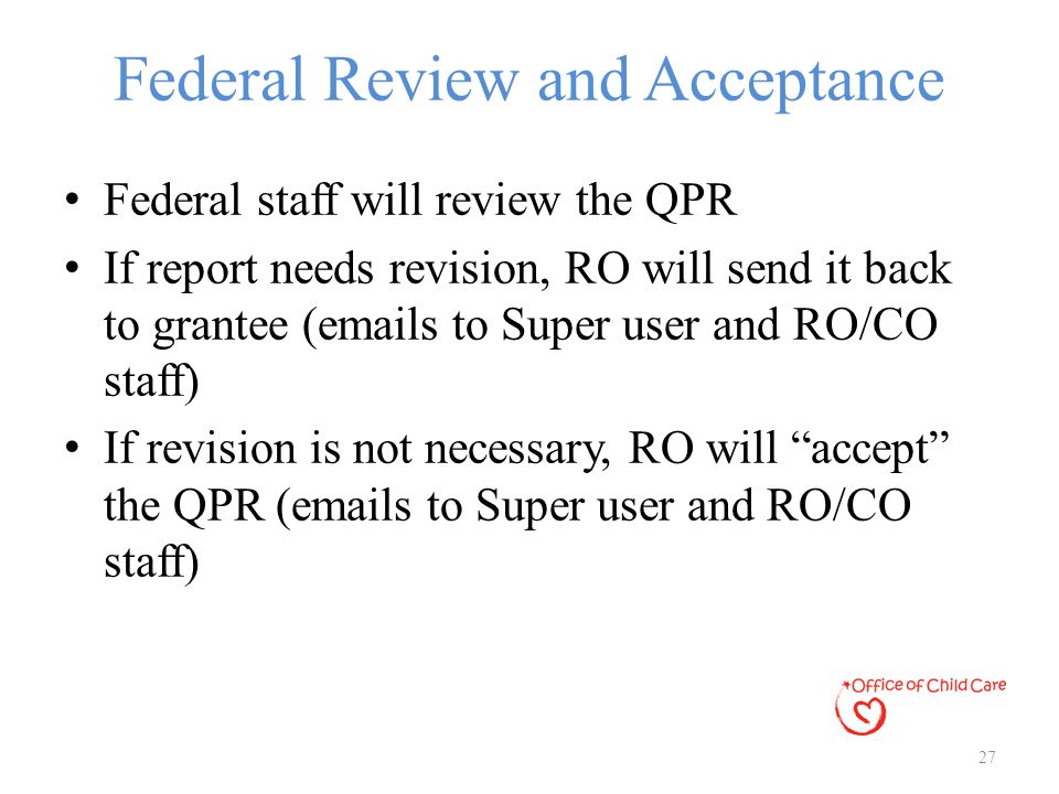 Federal Review and Acceptance Federal staff will review the QPR If report needs revision, RO will send it back to grantee (emails to Super user and RO